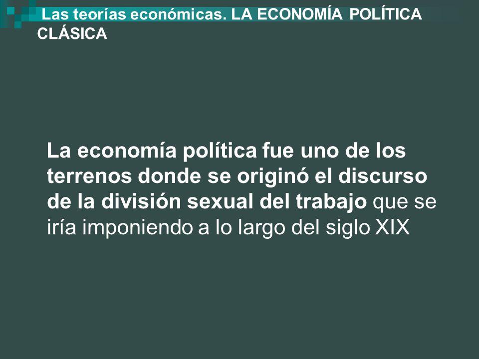 Las teorías económicas. LA ECONOMÍA POLÍTICA CLÁSICA La economía política fue uno de los terrenos donde se originó el discurso de la división sexual d