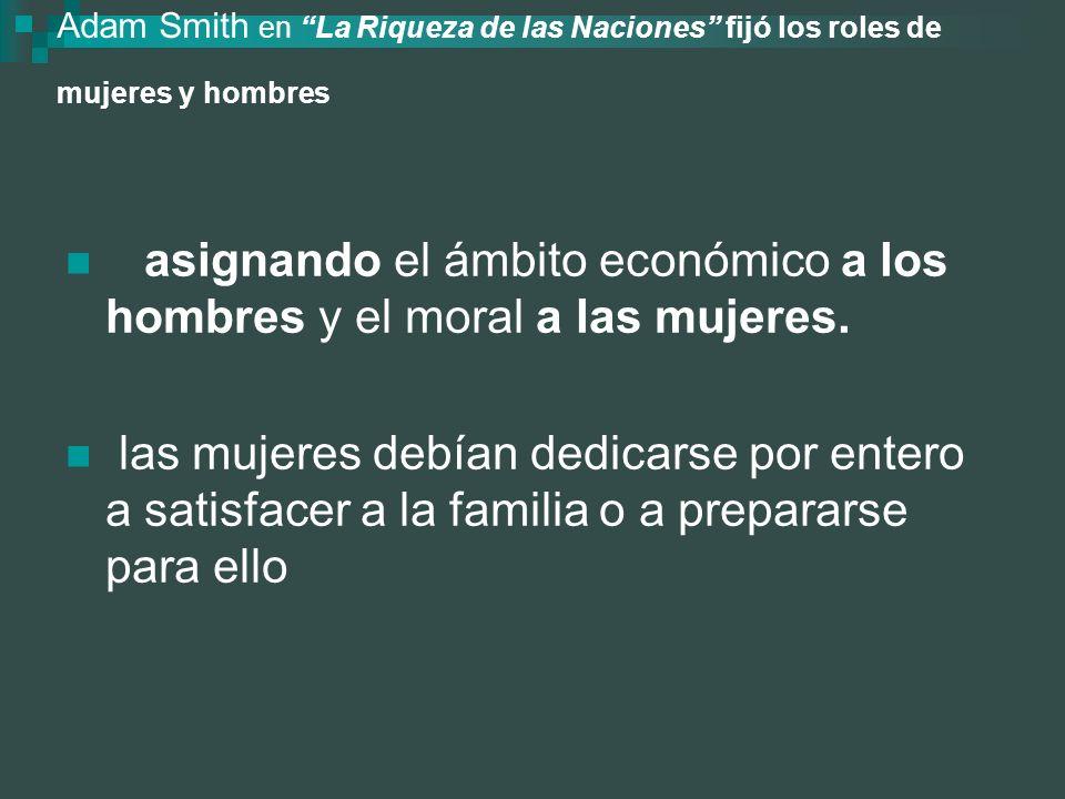 Adam Smith en La Riqueza de las Naciones fijó los roles de mujeres y hombres No hay ninguna institución pública para la educación de las mujeres y, no hay nada inútil, absurdo o fantástico en la educación que reciben habitualmente.
