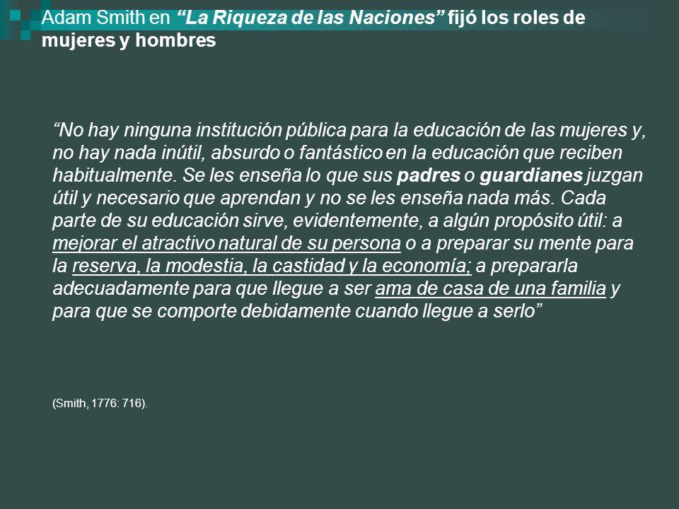 Adam Smith en La Riqueza de las Naciones fijó los roles de mujeres y hombres No hay ninguna institución pública para la educación de las mujeres y, no