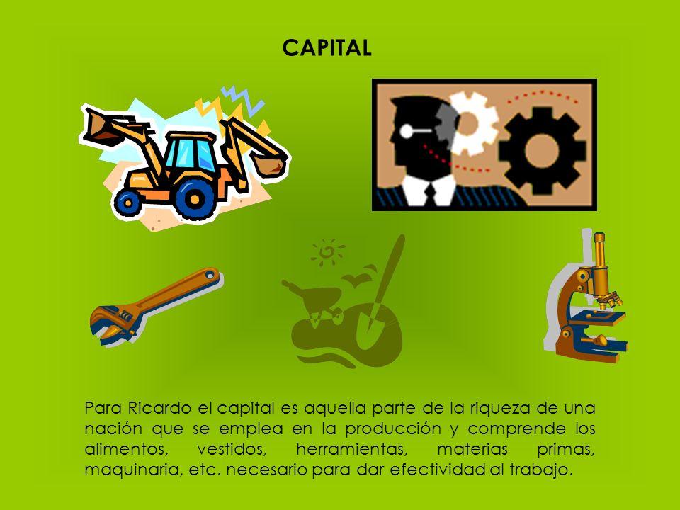 CAPITAL Para Ricardo el capital es aquella parte de la riqueza de una nación que se emplea en la producción y comprende los alimentos, vestidos, herra