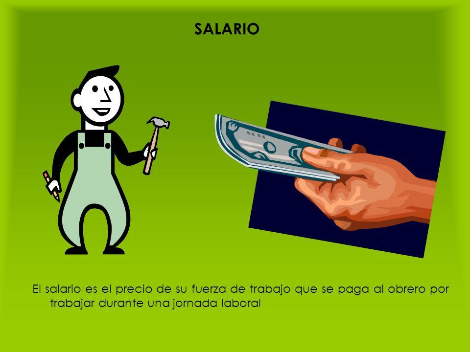 SALARIO El salario es el precio de su fuerza de trabajo que se paga al obrero por trabajar durante una jornada laboral