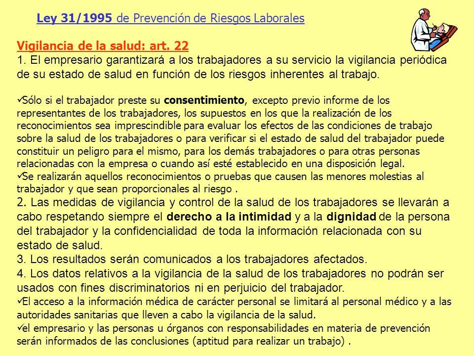 Ley 31/1995 de Prevención de Riesgos Laborales Vigilancia de la salud: art. 22 1. El empresario garantizará a los trabajadores a su servicio la vigila