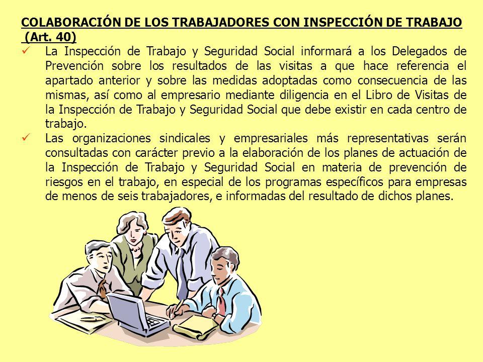 COLABORACIÓN DE LOS TRABAJADORES CON INSPECCIÓN DE TRABAJO (Art. 40) La Inspección de Trabajo y Seguridad Social informará a los Delegados de Prevenci
