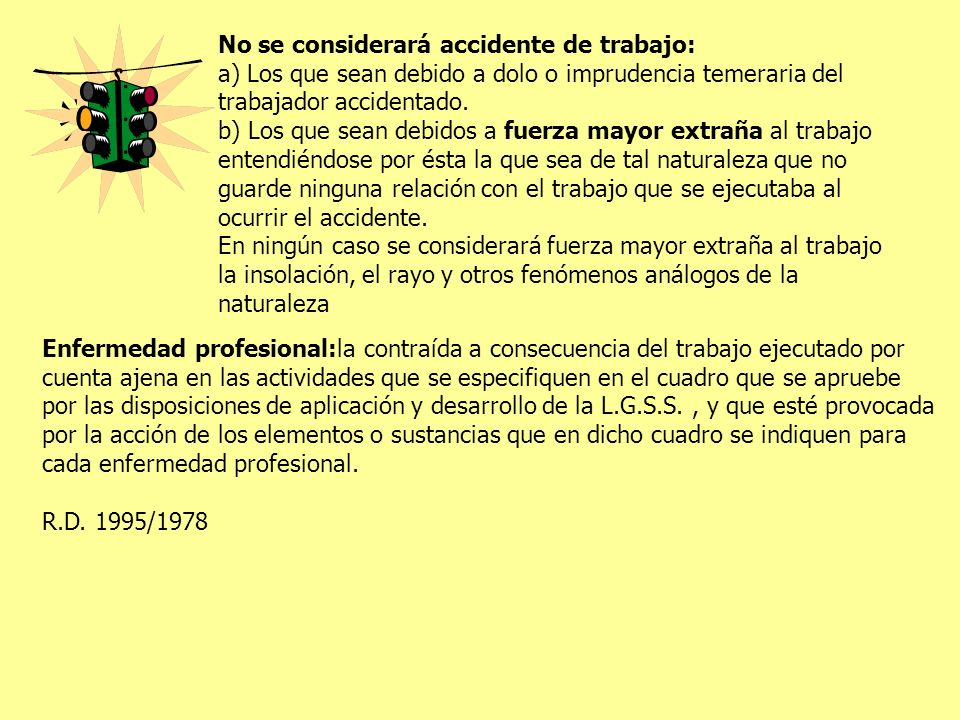 1.Producidas por agentes químicos 2.Enfermedades profesionales de la piel causadas por sustancias y agentes no comprendidos en alguno de los otros apartados (cáncer por hollín) 3.Enfermedades profesionales provocadas por la inhalación de sustancias y agentes no comprendidas en otros apartados (asbestosis) 4.Enfermedades profesionales infecciosas y parasitarias (hepatitis vírica) 5.Enfermedades profesionales producidas por agentes físicos (hipoacusia o sordera) 6.Enfermedades sistémicas (fabricación y manipulación de benceno) 6 grupos Accidente de trabajoEnfermedad profesional IniciaciónBruscaLenta, solapada PresentaciónInesperadaEsperada ManifestaciónÚnicaRepetida Relación de causalidadFácilDifícil TratamientoQuirúrgicoMédico