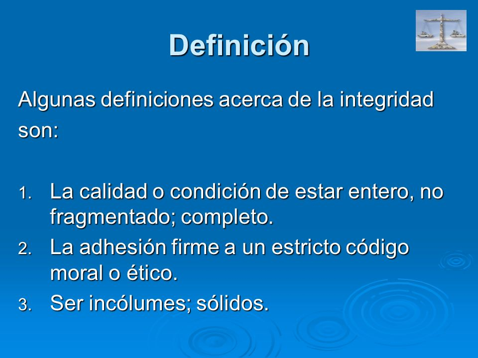 Definición Algunas definiciones acerca de la integridad son: 1. La calidad o condición de estar entero, no fragmentado; completo. 2. La adhesión firme