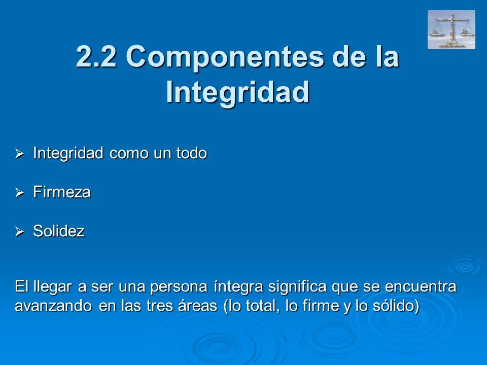 2.2 Componentes de la Integridad Integridad como un todo Integridad como un todo Firmeza Firmeza Solidez Solidez El llegar a ser una persona íntegra s