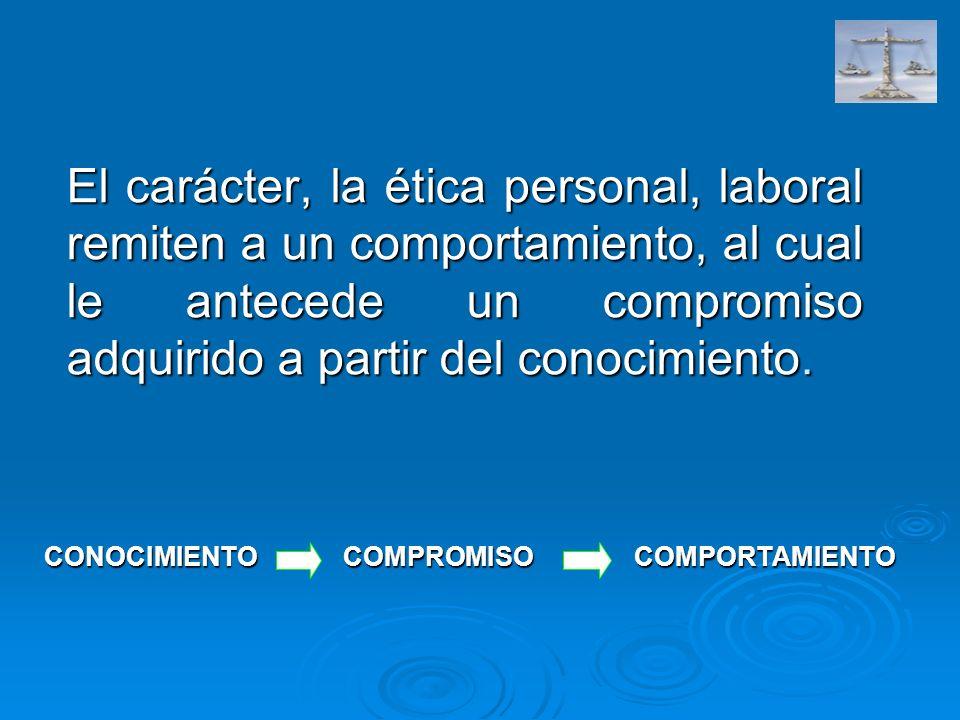 El carácter, la ética personal, laboral remiten a un comportamiento, al cual le antecede un compromiso adquirido a partir del conocimiento. CONOCIMIEN