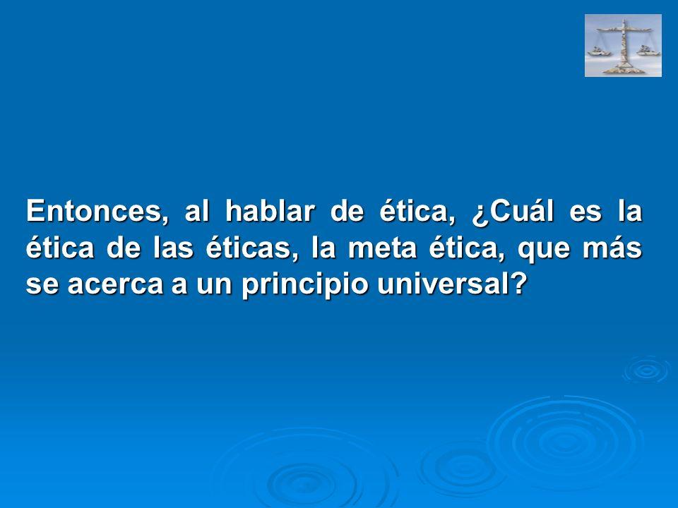 Entonces, al hablar de ética, ¿Cuál es la ética de las éticas, la meta ética, que más se acerca a un principio universal?