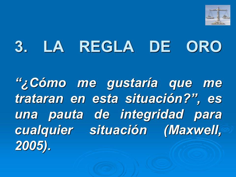 3. LA REGLA DE ORO ¿Cómo me gustaría que me trataran en esta situación?, es una pauta de integridad para cualquier situación (Maxwell, 2005).
