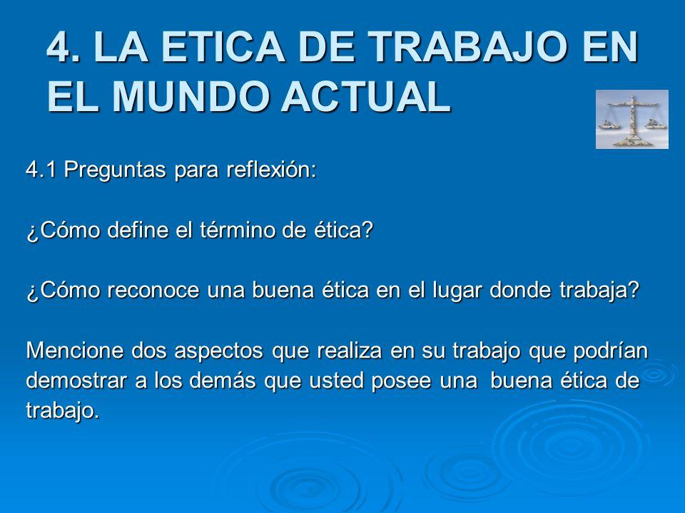 4. LA ETICA DE TRABAJO EN EL MUNDO ACTUAL 4.1 Preguntas para reflexión: ¿Cómo define el término de ética? ¿Cómo reconoce una buena ética en el lugar d