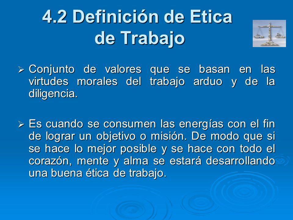 4.2 Definición de Etica de Trabajo Conjunto de valores que se basan en las virtudes morales del trabajo arduo y de la diligencia. Conjunto de valores