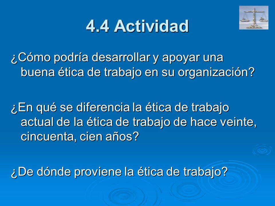 4.4 Actividad ¿Cómo podría desarrollar y apoyar una buena ética de trabajo en su organización? ¿En qué se diferencia la ética de trabajo actual de la