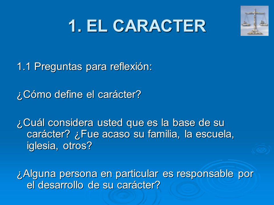 1. EL CARACTER 1.1 Preguntas para reflexión: ¿Cómo define el carácter? ¿Cuál considera usted que es la base de su carácter? ¿Fue acaso su familia, la