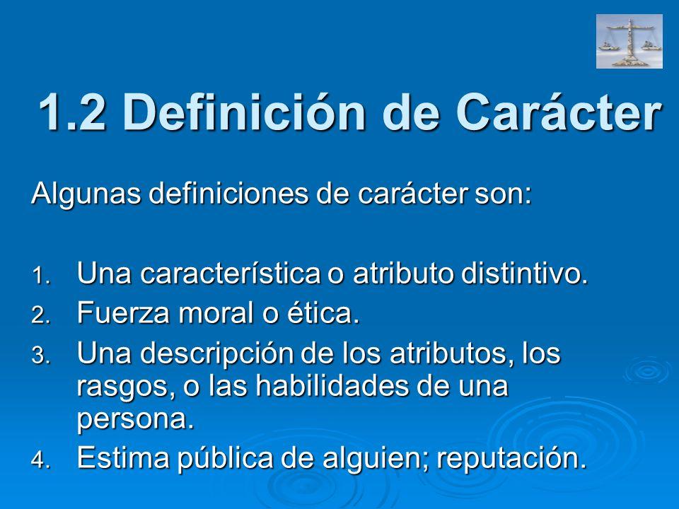 1.2 Definición de Carácter Algunas definiciones de carácter son: 1. Una característica o atributo distintivo. 2. Fuerza moral o ética. 3. Una descripc