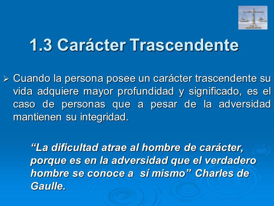 1.3 Carácter Trascendente Cuando la persona posee un carácter trascendente su vida adquiere mayor profundidad y significado, es el caso de personas qu