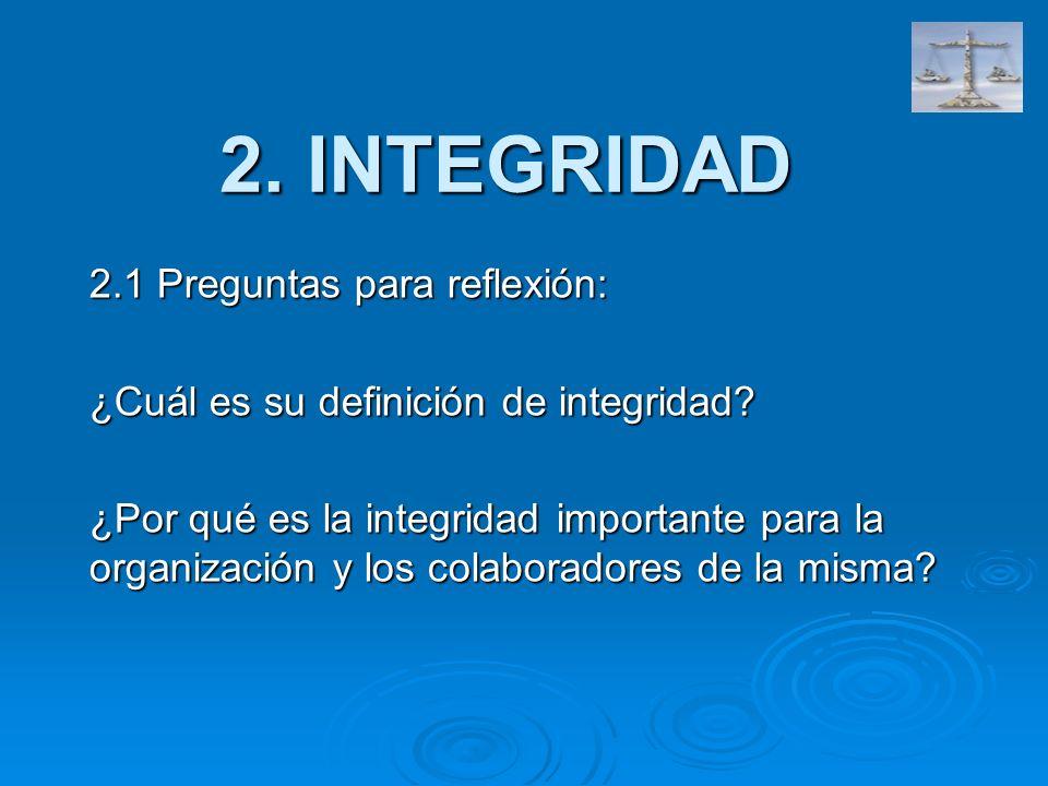 2. INTEGRIDAD 2.1 Preguntas para reflexión: ¿Cuál es su definición de integridad? ¿Por qué es la integridad importante para la organización y los cola