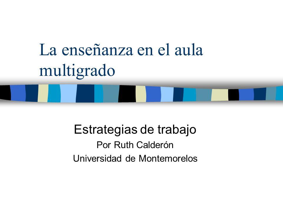 La enseñanza en el aula multigrado Estrategias de trabajo Por Ruth Calderón Universidad de Montemorelos