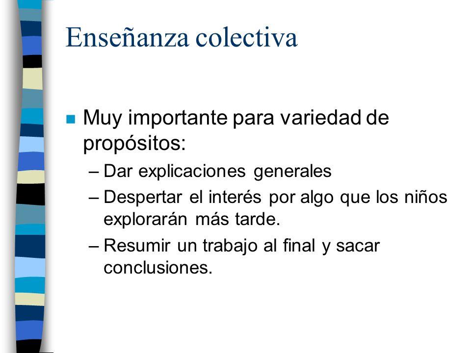 Enseñanza colectiva n Muy importante para variedad de propósitos: –Dar explicaciones generales –Despertar el interés por algo que los niños explorarán