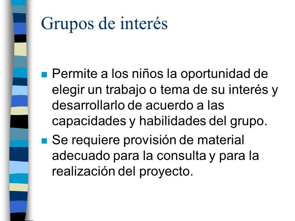 Grupos de interés n Permite a los niños la oportunidad de elegir un trabajo o tema de su interés y desarrollarlo de acuerdo a las capacidades y habili