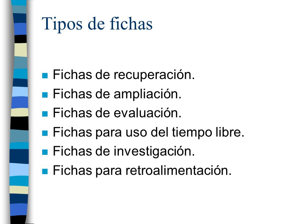 Tipos de fichas n Fichas de recuperación. n Fichas de ampliación. n Fichas de evaluación. n Fichas para uso del tiempo libre. n Fichas de investigació