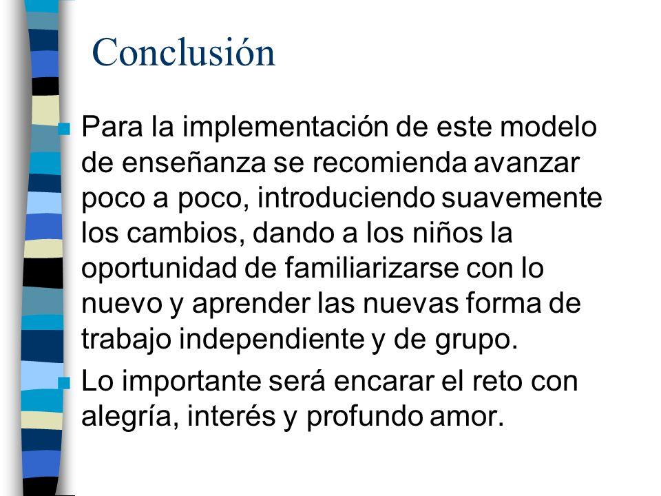 Conclusión n Para la implementación de este modelo de enseñanza se recomienda avanzar poco a poco, introduciendo suavemente los cambios, dando a los n