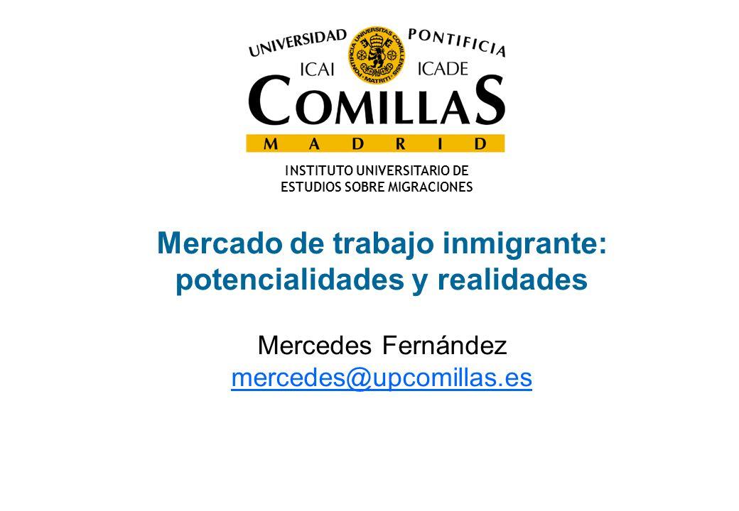 Mercado de trabajo inmigrante: potencialidades y realidades Mercedes Fernández mercedes@upcomillas.es I NSTITUTO UNIVERSITARIO DE ESTUDIOS SOBRE MIGRA
