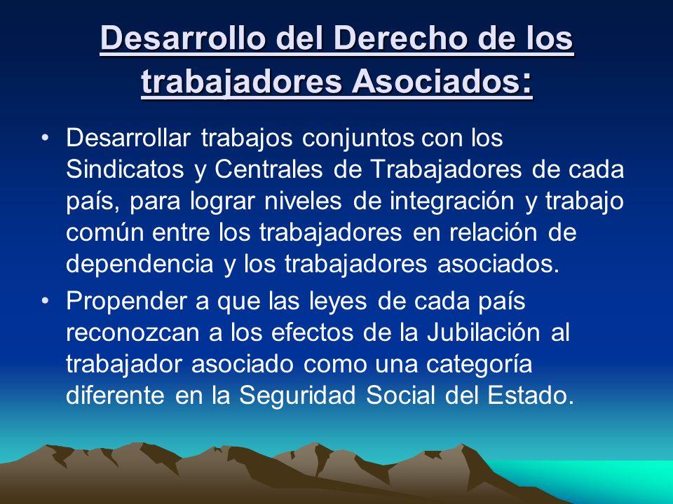 Desarrollo del Derecho de los trabajadores Asociados : Desarrollar trabajos conjuntos con los Sindicatos y Centrales de Trabajadores de cada país, par