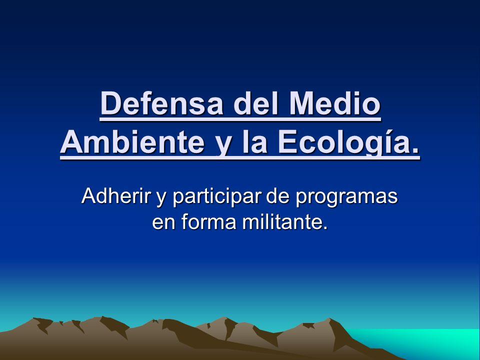 Defensa del Medio Ambiente y la Ecología. Adherir y participar de programas en forma militante.
