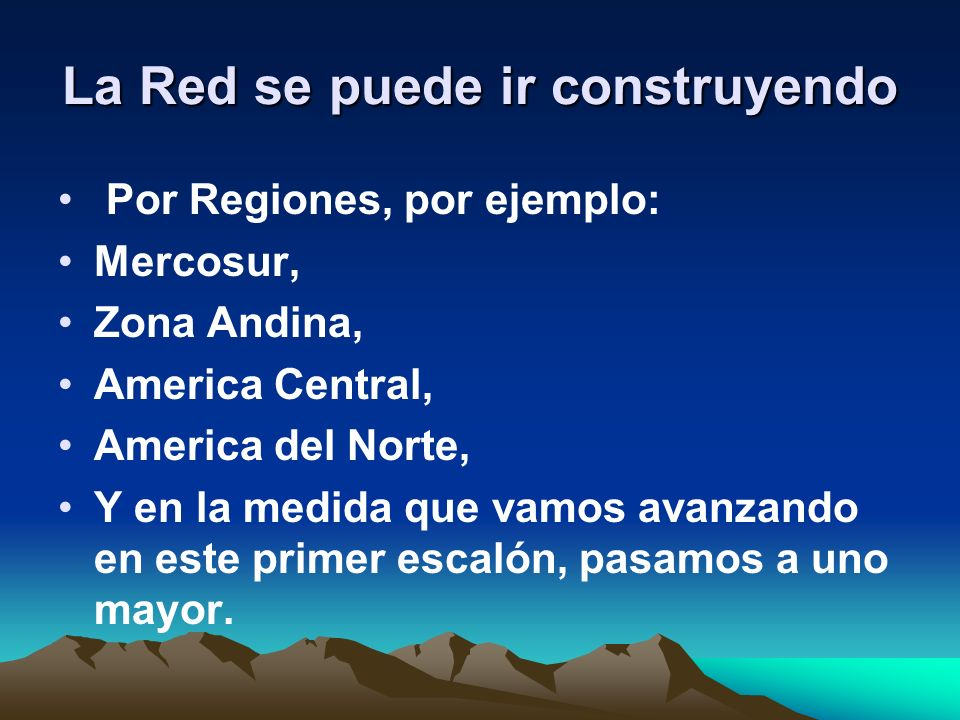 La Red se puede ir construyendo Por Regiones, por ejemplo: Mercosur, Zona Andina, America Central, America del Norte, Y en la medida que vamos avanzando en este primer escalón, pasamos a uno mayor.