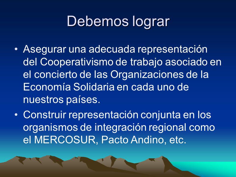 Debemos lograr Asegurar una adecuada representación del Cooperativismo de trabajo asociado en el concierto de las Organizaciones de la Economía Solidaria en cada uno de nuestros países.