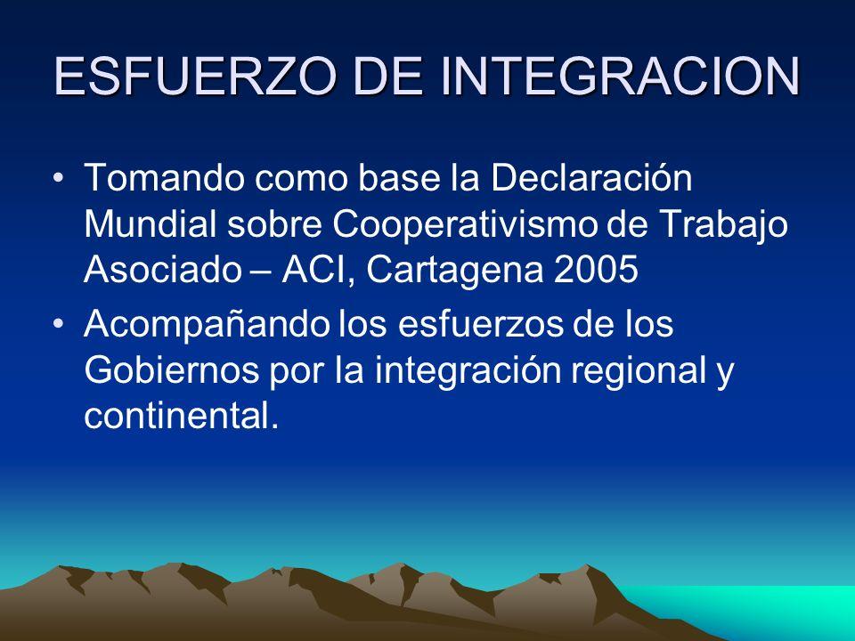 ESFUERZO DE INTEGRACION Tomando como base la Declaración Mundial sobre Cooperativismo de Trabajo Asociado – ACI, Cartagena 2005 Acompañando los esfuerzos de los Gobiernos por la integración regional y continental.