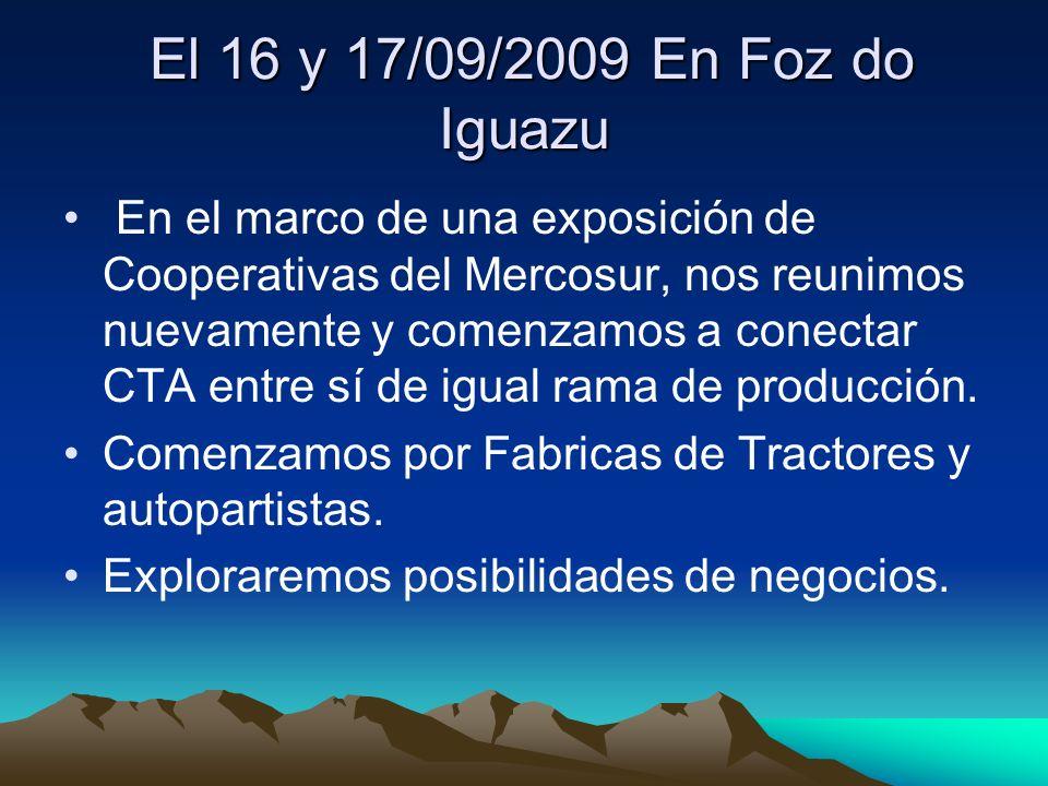 El 16 y 17/09/2009 En Foz do Iguazu El 16 y 17/09/2009 En Foz do Iguazu En el marco de una exposición de Cooperativas del Mercosur, nos reunimos nuevamente y comenzamos a conectar CTA entre sí de igual rama de producción.