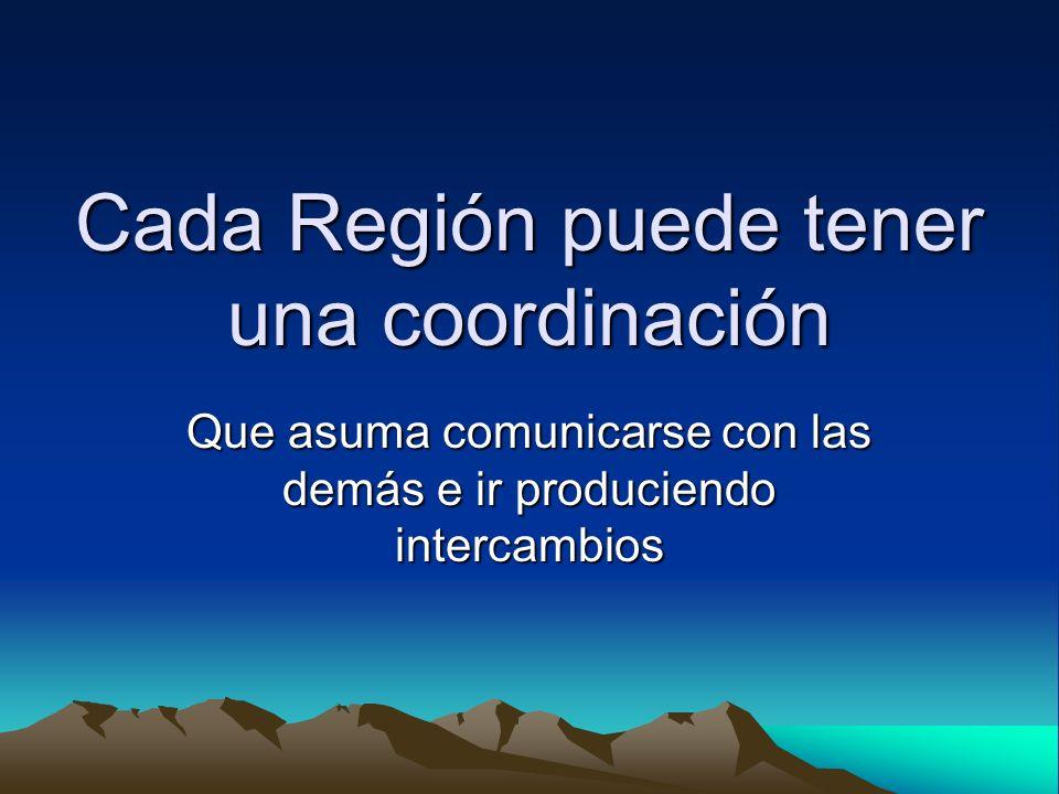 Cada Región puede tener una coordinación Que asuma comunicarse con las demás e ir produciendo intercambios