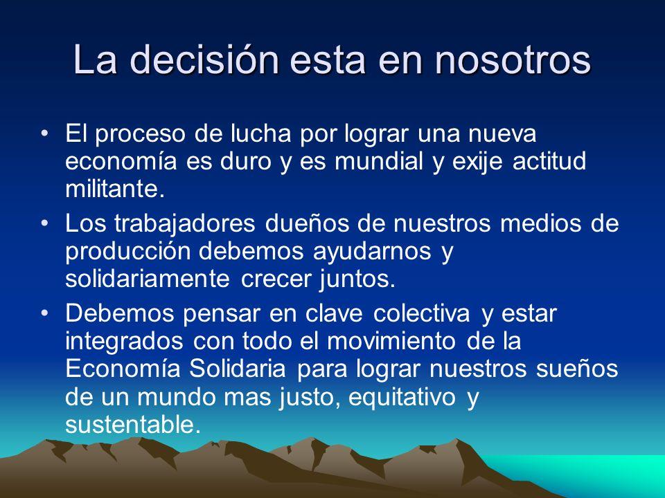 La decisión esta en nosotros El proceso de lucha por lograr una nueva economía es duro y es mundial y exije actitud militante.