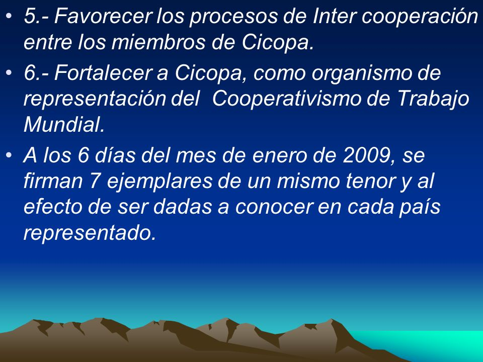 5.- Favorecer los procesos de Inter cooperación entre los miembros de Cicopa. 6.- Fortalecer a Cicopa, como organismo de representación del Cooperativ