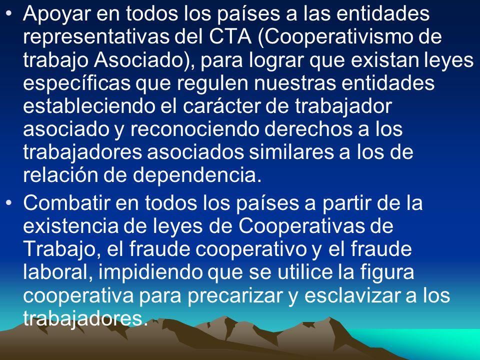 Apoyar en todos los países a las entidades representativas del CTA (Cooperativismo de trabajo Asociado), para lograr que existan leyes específicas que