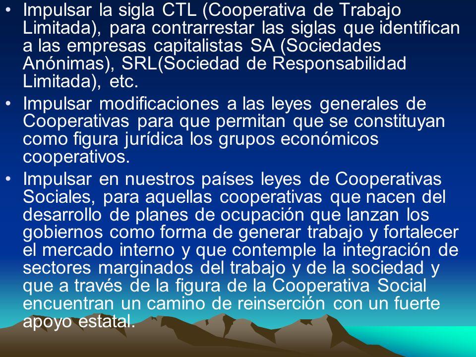 Impulsar la sigla CTL (Cooperativa de Trabajo Limitada), para contrarrestar las siglas que identifican a las empresas capitalistas SA (Sociedades Anónimas), SRL(Sociedad de Responsabilidad Limitada), etc.