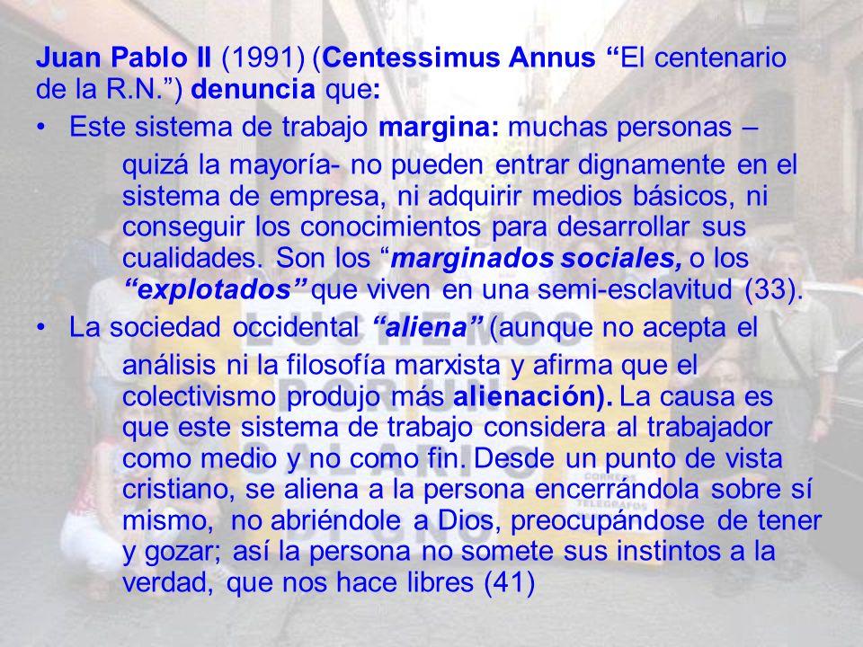Juan Pablo II (1991) (Centessimus Annus El centenario de la R.N.) denuncia que: Este sistema de trabajo margina: muchas personas – quizá la mayoría- no pueden entrar dignamente en el sistema de empresa, ni adquirir medios básicos, ni conseguir los conocimientos para desarrollar sus cualidades.