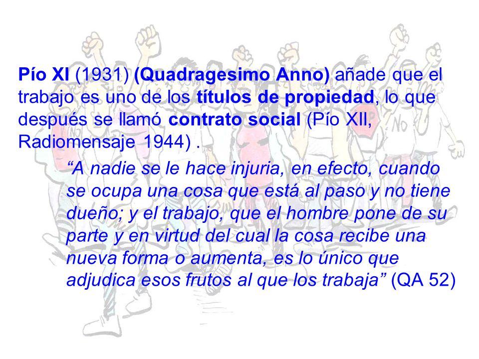 Pío XI (1931) (Quadragesimo Anno) añade que el trabajo es uno de los títulos de propiedad, lo que después se llamó contrato social (Pío XII, Radiomensaje 1944).