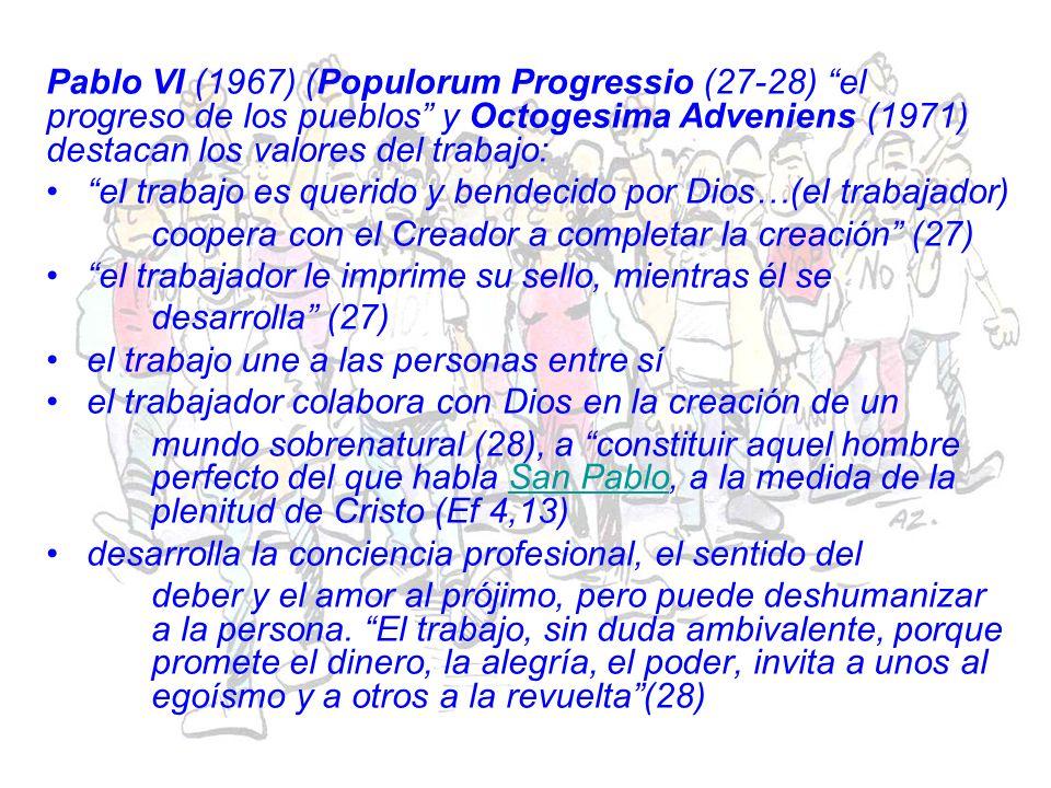 Pablo VI (1967) (Populorum Progressio (27-28) el progreso de los pueblos y Octogesima Adveniens (1971) destacan los valores del trabajo: el trabajo es querido y bendecido por Dios…(el trabajador) coopera con el Creador a completar la creación (27) el trabajador le imprime su sello, mientras él se desarrolla (27) el trabajo une a las personas entre sí el trabajador colabora con Dios en la creación de un mundo sobrenatural (28), a constituir aquel hombre perfecto del que habla San Pablo, a la medida de la plenitud de Cristo (Ef 4,13)San Pablo desarrolla la conciencia profesional, el sentido del deber y el amor al prójimo, pero puede deshumanizar a la persona.