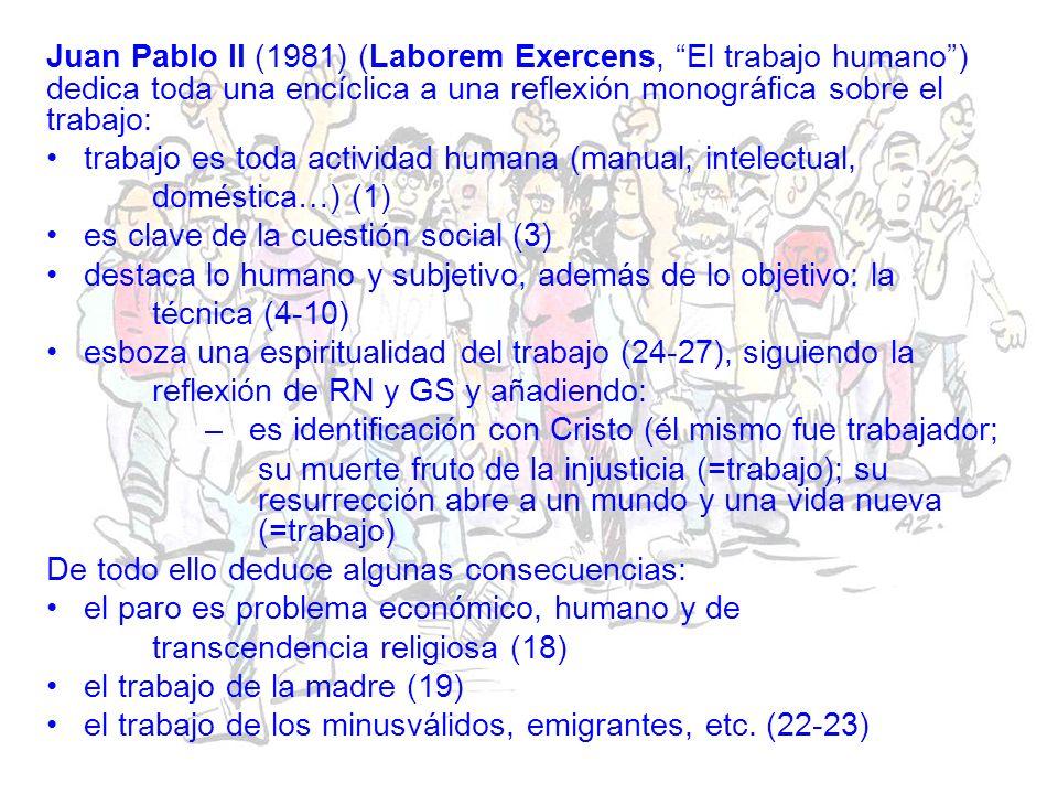 Juan Pablo II (1981) (Laborem Exercens, El trabajo humano) dedica toda una encíclica a una reflexión monográfica sobre el trabajo: trabajo es toda actividad humana (manual, intelectual, doméstica…) (1) es clave de la cuestión social (3) destaca lo humano y subjetivo, además de lo objetivo: la técnica (4-10) esboza una espiritualidad del trabajo (24-27), siguiendo la reflexión de RN y GS y añadiendo: – es identificación con Cristo (él mismo fue trabajador; su muerte fruto de la injusticia (=trabajo); su resurrección abre a un mundo y una vida nueva (=trabajo) De todo ello deduce algunas consecuencias: el paro es problema económico, humano y de transcendencia religiosa (18) el trabajo de la madre (19) el trabajo de los minusválidos, emigrantes, etc.