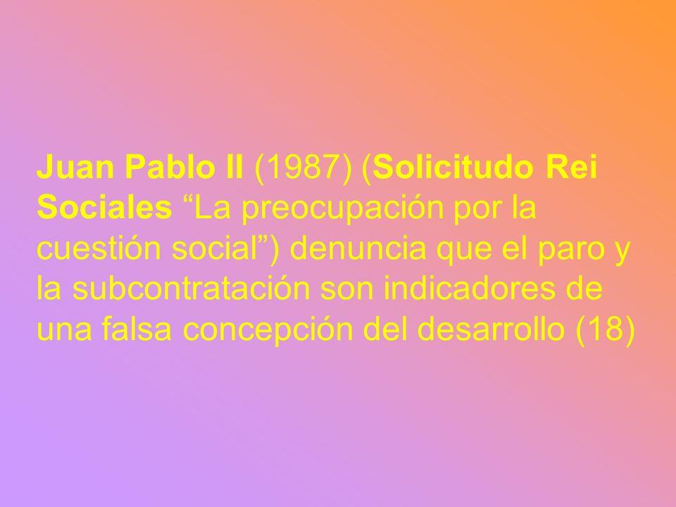 Juan Pablo II (1987) (Solicitudo Rei Sociales La preocupación por la cuestión social) denuncia que el paro y la subcontratación son indicadores de una falsa concepción del desarrollo (18)