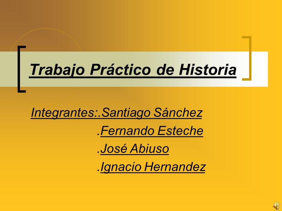 Trabajo Práctico de Historia Integrantes:.Santiago Sánchez.Fernando Esteche.José Abiuso.Ignacio Hernandez