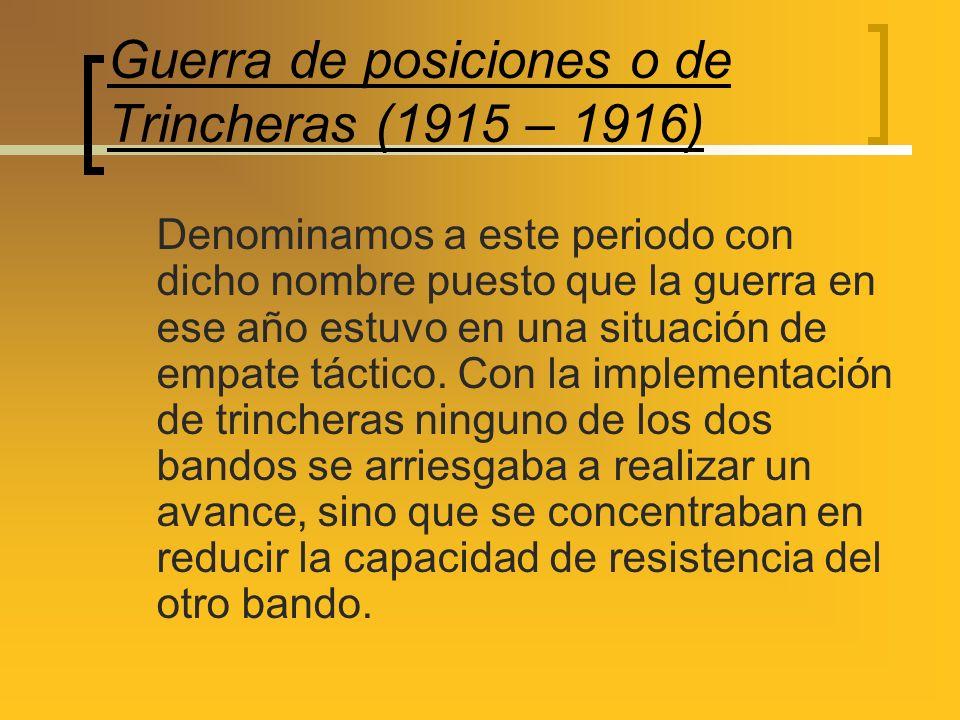 Guerra de posiciones o de Trincheras (1915 – 1916) Denominamos a este periodo con dicho nombre puesto que la guerra en ese año estuvo en una situación