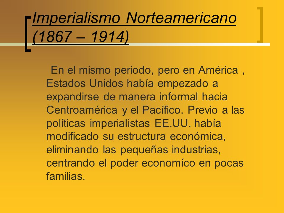 Imperialismo Norteamericano (1867 – 1914) En el mismo periodo, pero en América, Estados Unidos había empezado a expandirse de manera informal hacia Ce