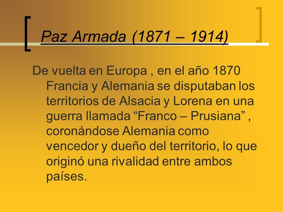 Paz Armada (1871 – 1914) De vuelta en Europa, en el año 1870 Francia y Alemania se disputaban los territorios de Alsacia y Lorena en una guerra llamad