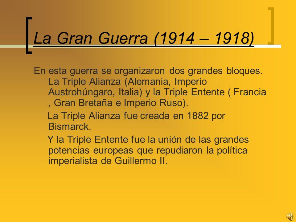 La Gran Guerra (1914 – 1918) En esta guerra se organizaron dos grandes bloques. La Triple Alianza (Alemania, Imperio Austrohúngaro, Italia) y la Tripl