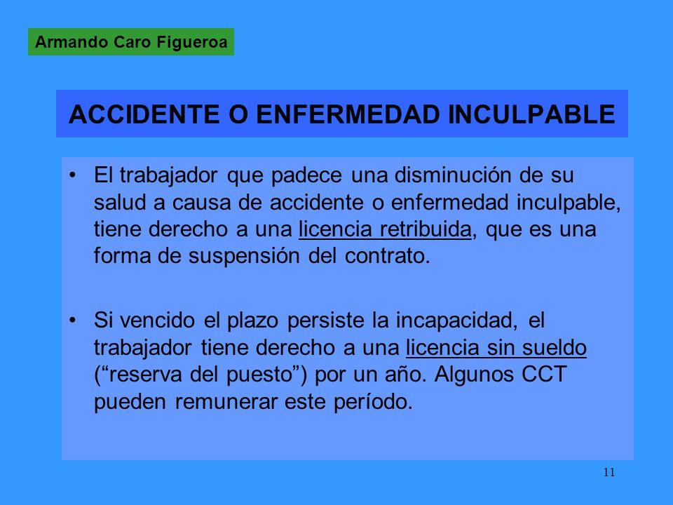 11 ACCIDENTE O ENFERMEDAD INCULPABLE El trabajador que padece una disminución de su salud a causa de accidente o enfermedad inculpable, tiene derecho a una licencia retribuida, que es una forma de suspensión del contrato.