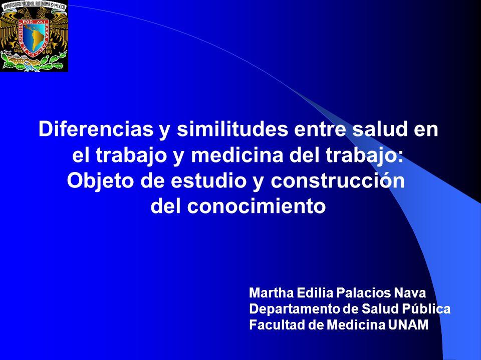 Diferencias y similitudes entre salud en el trabajo y medicina del trabajo: Objeto de estudio y construcción del conocimiento Martha Edilia Palacios N