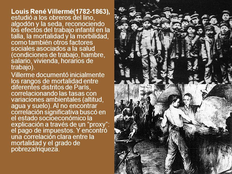 Louis René Villermé(1782-1863), estudió a los obreros del lino, algodón y la seda, reconociendo los efectos del trabajo infantil en la talla, la morta